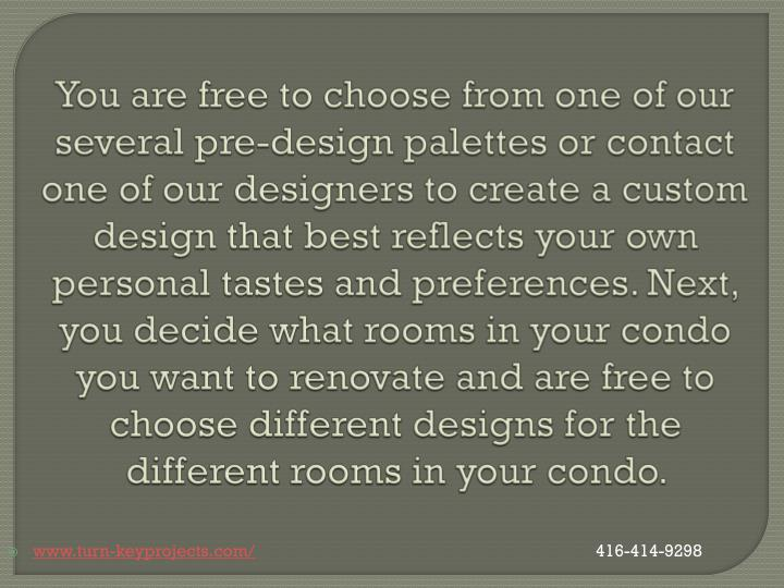 You are free to choose from one of our several pre-design palettes or contact one of our designers to create a custom design that best reflects your own personal tastes and preferences. Next, you decide what rooms in your condo you want to renovate and are free to choose different designs for the different rooms in your condo.