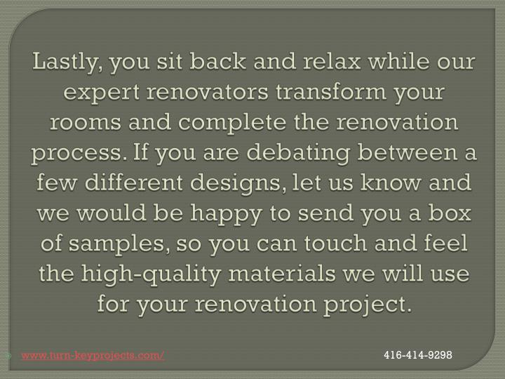 Lastly, you sit back and relax while our expert renovators transform your rooms and complete the renovation process. If you are debating between a few different designs, let us know and we would be happy to send you a box of samples, so you can touch and feel the high-quality materials we will use for your renovation project.