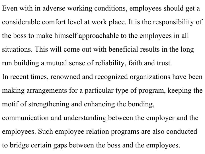Even with in adverse working conditions, employees should get a considerable comfort level at work place. It is the responsibility of the boss to make himself approachable to the employees in all situations. This will come out with beneficial results in the long run building a mutual sense of reliability, faith and trust.