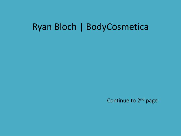 ryan bloch bodycosmetica continue to 2 nd page
