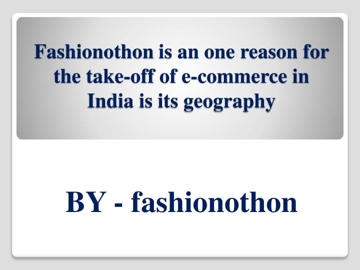 Fashionothon is an one reason for the take off of e commerce in india is its geography