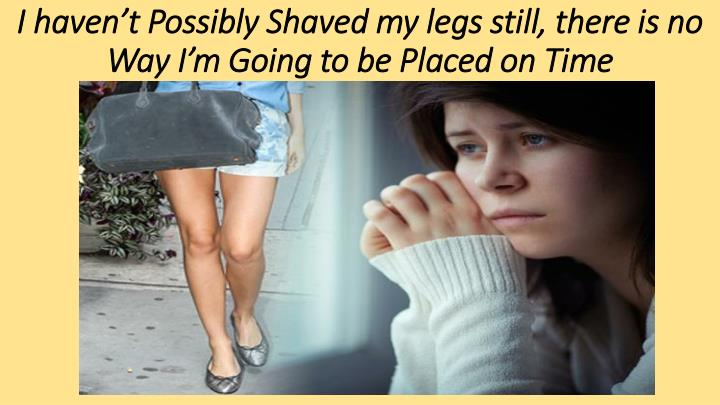 I haven't Possibly Shaved my legs still, there is no Way I'm Going to be Placed on