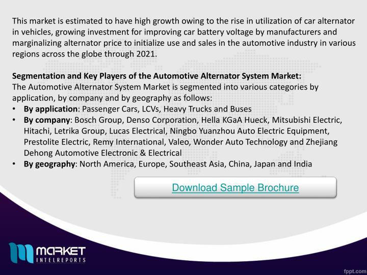 This market is estimated to have high growth owing to the rise in utilization of car alternator in vehicles, growing investment for improving car battery voltage by manufacturers and marginalizing alternator price to initialize use and sales in the automotive industry in various regions across the globe through 2021.