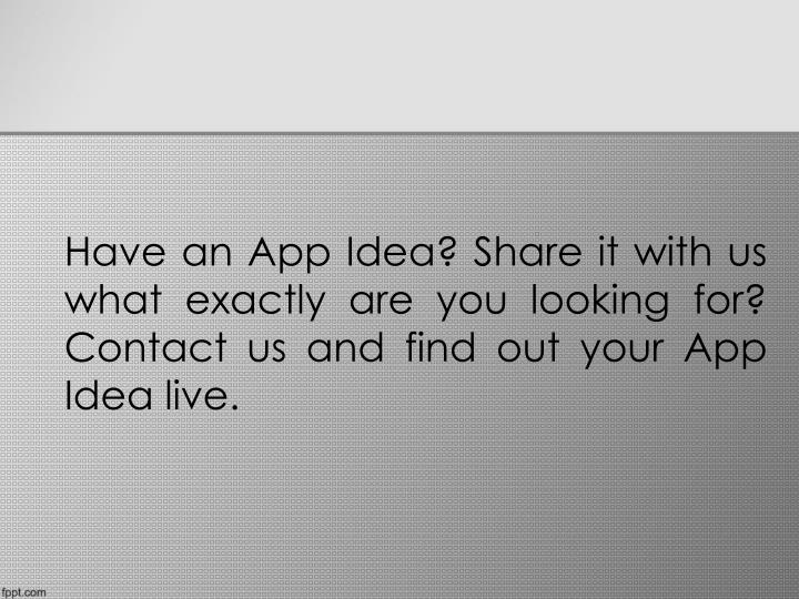 Have an App Idea? Share it with us what exactly are you looking for? Contact us and find out your App Idea live.