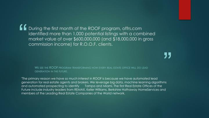 During the first month of the ROOF program, offrs.com identified more than 1,000 potential listings with a combined market value of over $600,000,000 (and $18,000,000 in gross commission income) for R.O.O.F. clients.