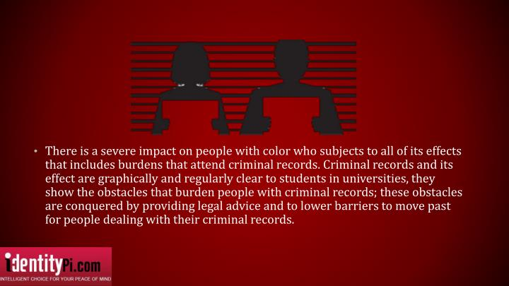 There is a severe impact on people with color who subjects to all of its effects that includes burdens that attend criminal records. Criminal records and its effect are graphically and regularly clear to students in universities, they show the obstacles that burden people with criminal records; these obstacles are conquered by providing legal advice and to lower barriers to move past for people dealing with their criminal records.