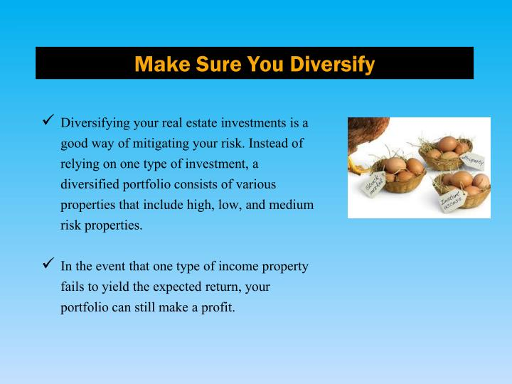 Diversifying your real estate investments is a good way of mitigating your risk. Instead of relying on one type of investment, a diversified portfolio consists of various properties that include high, low, and medium risk properties.