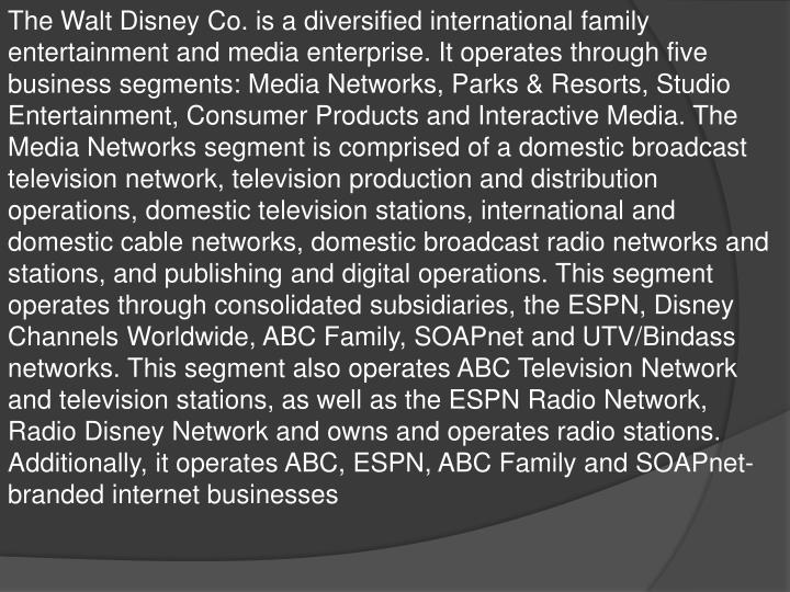 The Walt Disney Co. is a diversified international family entertainment and media enterprise. It operates through five business segments: Media Networks, Parks & Resorts, Studio Entertainment, Consumer Products and Interactive Media. The Media Networks segment is comprised of a domestic broadcast television network, television production and distribution operations, domestic television stations, international and domestic cable networks, domestic broadcast radio networks and stations, and publishing and digital operations. This segment operates through consolidated subsidiaries, the ESPN, Disney Channels Worldwide, ABC Family,