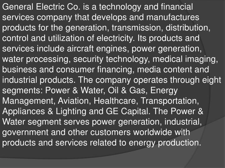 General Electric Co. is a technology and financial services company that develops and manufactures products for the generation, transmission, distribution, control and utilization of electricity. Its products and services include aircraft engines, power generation, water processing, security technology, medical imaging, business and consumer financing, media content and industrial products. The company operates through eight segments: Power & Water, Oil & Gas, Energy Management, Aviation, Healthcare, Transportation, Appliances & Lighting and GE Capital. The Power & Water segment serves power generation, industrial, government and other customers worldwide with products and services related to energy production.