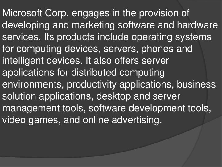 Microsoft Corp. engages in the provision of developing and marketing software and hardware services. Its products include operating systems for computing devices, servers, phones and intelligent devices. It also offers server applications for distributed computing environments, productivity applications, business solution applications, desktop and server management tools, software development tools, video games, and online advertising.