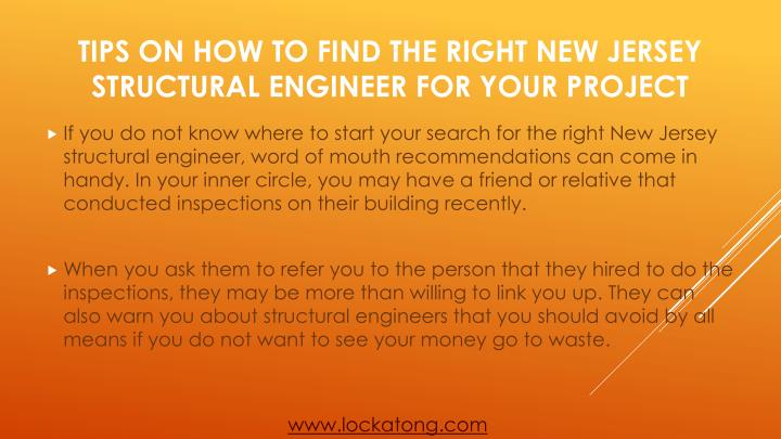 If you do not know where to start your search for the right New Jersey structural engineer, word of mouth recommendations can come in handy. In your inner circle, you may have a friend or relative that conducted inspections on their building recently.
