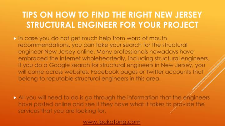 In case you do not get much help from word of mouth recommendations, you can take your search for the structural engineer New Jersey online. Many professionals nowadays have embraced the internet wholeheartedly, including structural engineers. If you do a Google search for structural engineers in New Jersey, you will come across websites, Facebook pages or Twitter accounts that belong to reputable structural engineers in this area.