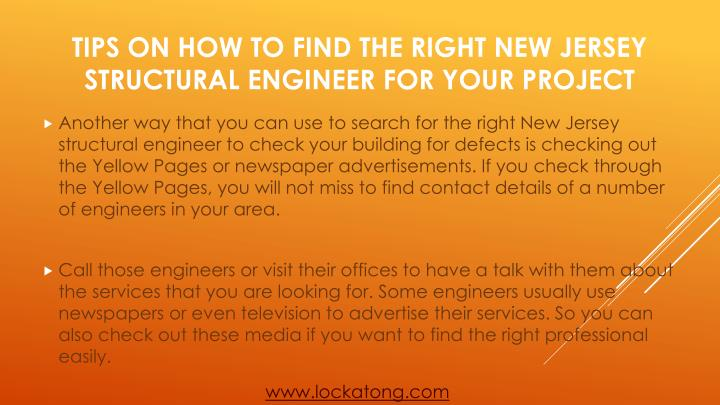 Another way that you can use to search for the right New Jersey structural engineer to check your building for defects is checking out the Yellow Pages or newspaper advertisements. If you check through the Yellow Pages, you will not miss to find contact details of a number of engineers in your area.
