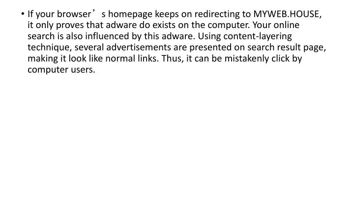 If your browser's homepage keeps on redirecting to MYWEB.HOUSE, it only proves that adware do exists on the computer. Your online search is also influenced by this adware. Using content-layering technique, several advertisements are presented on search result page, making it look like normal links. Thus, it can be mistakenly click by computer users.