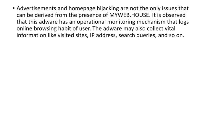 Advertisements and homepage hijacking are not the only issues that can be derived from the presence of MYWEB.HOUSE. It is observed that this adware has an operational monitoring mechanism that logs online browsing habit of user. The adware may also collect vital information like visited sites, IP address, search queries, and so on.