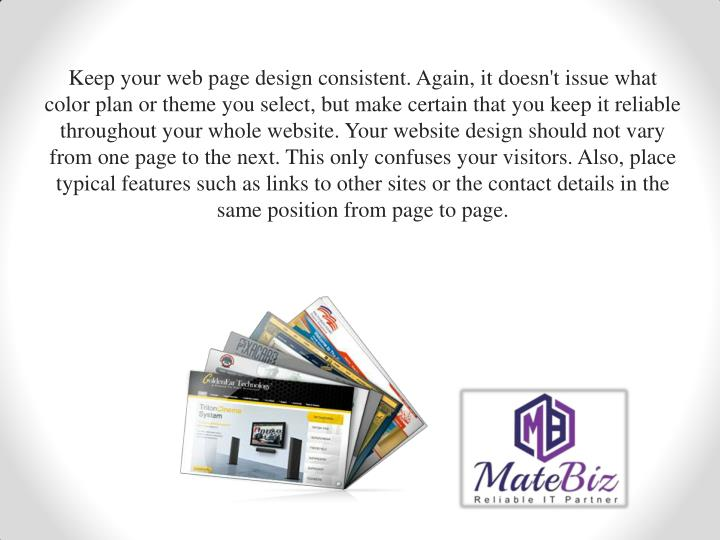 Keep your web page design consistent. Again, it doesn't issue what