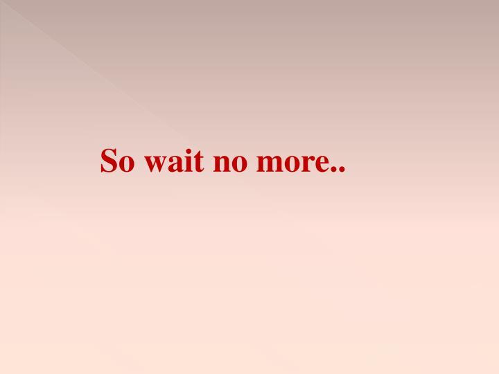 So wait no more..
