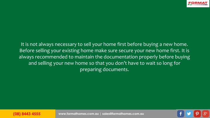 It is not always necessary to sell your home first before buying a new home. Before selling your existing home make sure secure your new home first. It is always recommended to maintain the documentation properly before buying and selling your new home so that you don't have to wait so long for preparing documents.