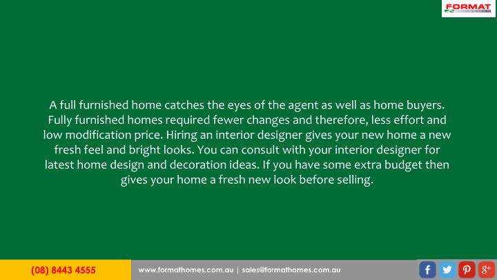 A full furnished home catches the eyes of the agent as well as home buyers. Fully furnished homes required fewer changes and therefore, less effort and low modification price. Hiring an interior designer gives your new home a new fresh feel and bright looks. You can consult with your interior designer for latest home design and decoration ideas. If you have some extra budget then gives your home a fresh new look before selling.