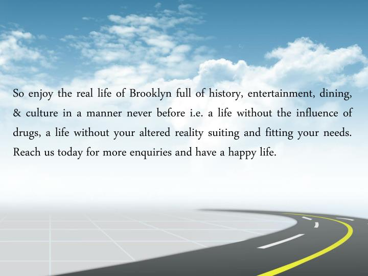 So enjoy the real life of Brooklyn full of history, entertainment, dining, & culture in a manner never before i.e. a life without the influence of drugs, a life without your altered reality suiting and fitting your needs. Reach us today for more enquiries and have a happy life.