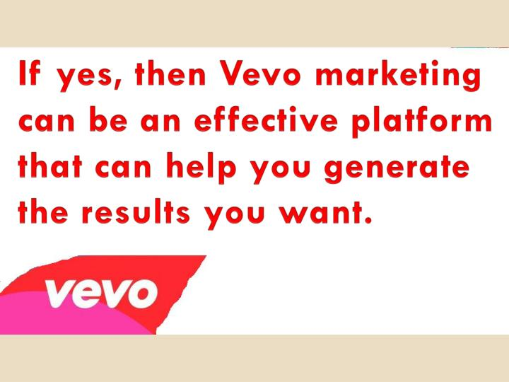 If yes, then Vevo marketing can be an effective platform that can help you generate the results you ...