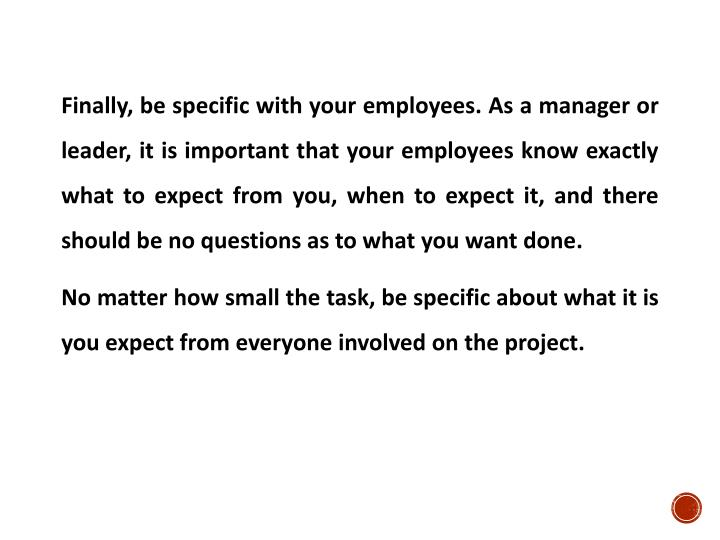 Finally, be specific with your employees. As a manager or leader, it is important that your employees know exactly what to expect from you, when to expect it, and there should be no questions as to what you want done.
