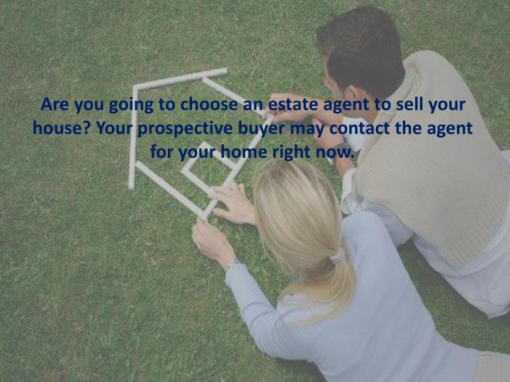 Are you going to choose an estate agent to sell your house? Your prospective buyer may contact the agent for your home right now.