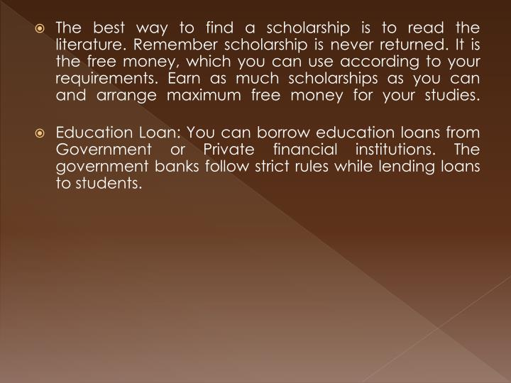 The best way to find a scholarship is to read the literature. Remember scholarship is never returned. It is the free money, which you can use according to your requirements. Earn as much scholarships as you can and arrange maximum free money for your studies.