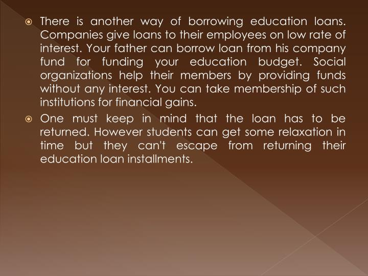 There is another way of borrowing education loans. Companies give loans to their employees on low rate of interest. Your father can borrow loan from his company fund for funding your education budget. Social organizations help their members by providing funds without any interest. You can take membership of such institutions for financial gains.