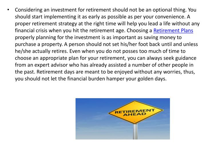 Considering an investment for retirement should not be an optional thing. You should start implementing it as early as possible as per your convenience. A proper retirement strategy at the right time will help you lead a life without any financial crisis when you hit the retirement age. Choosing a