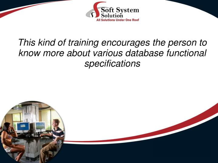 This kind of training encourages the person to know more about various database functional specifica...