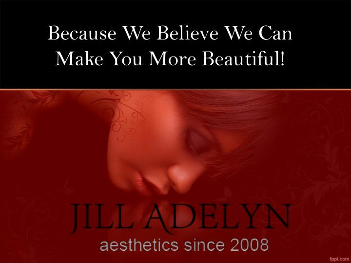 Because We Believe We Can Make You More Beautiful!
