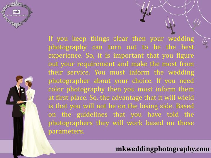 If you keep things clear then your wedding photography can turn out to be the best experience. So, it is important that you figure out your requirement and make the most from their service. You must inform the wedding photographer about your choice. If you need color photography then you must inform them at first place. So, the advantage that it will wield is that you will not be on the losing side. Based on the guidelines that you have told the photographers they will work based on those parameters.