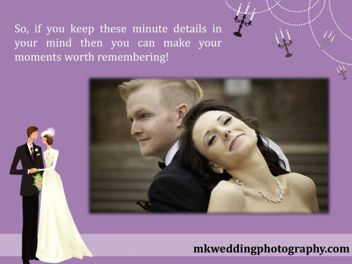 So, if you keep these minute details in your mind then you can make your moments worth remembering!