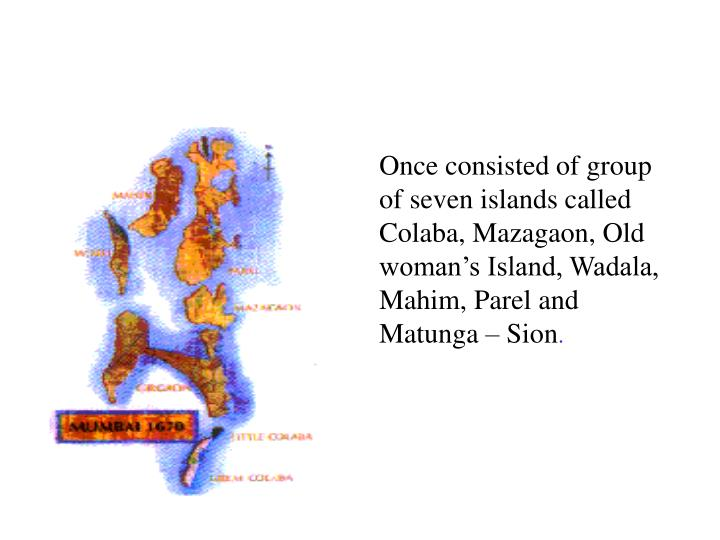 Once consisted of group of seven islands called Colaba, Mazagaon, Old woman's Island, Wadala, Mahi...