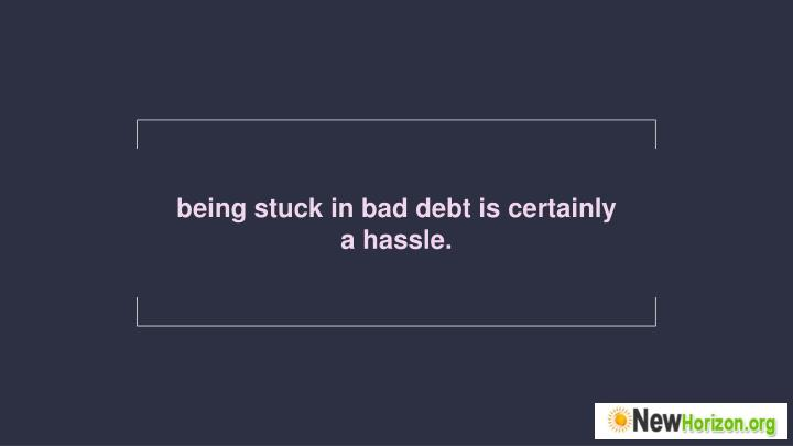 being stuck in bad debt is certainly a hassle.