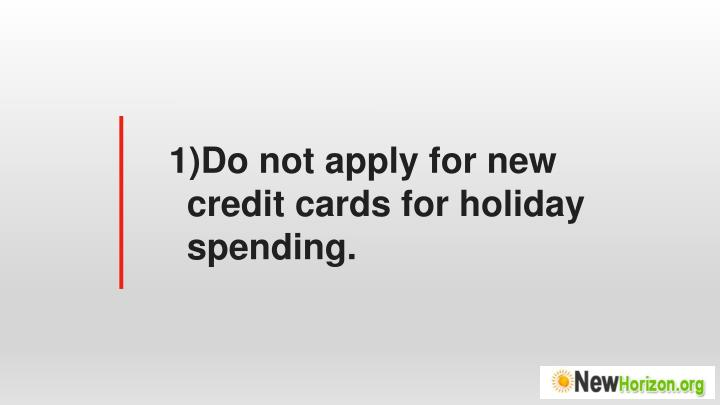 Do not apply for new credit cards for holiday spending.