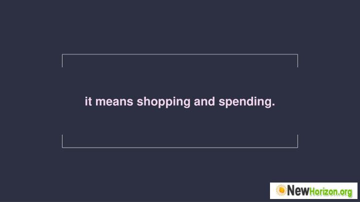 It means shopping and spending