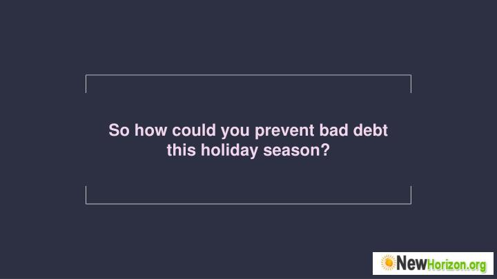 So how could you prevent bad debt this holiday season?