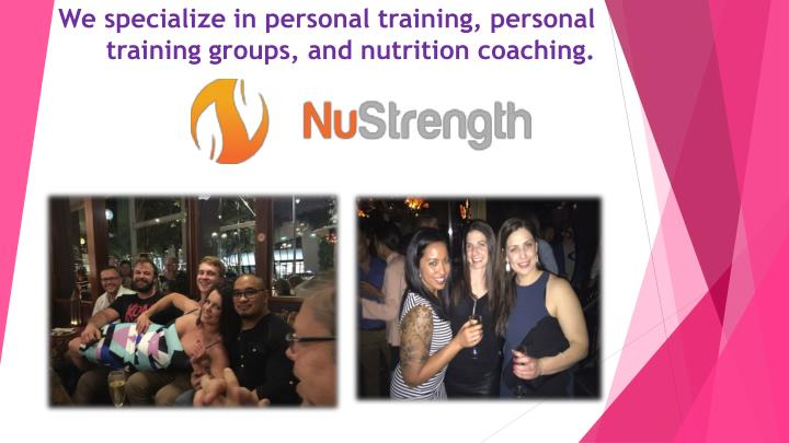 We specialize in personal training personal training groups and nutrition coaching1