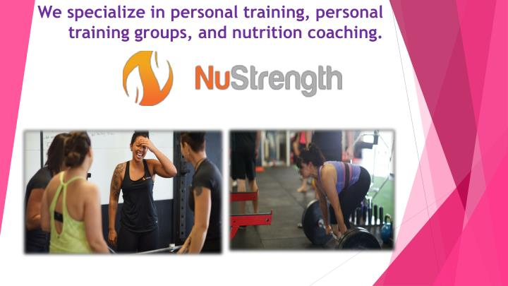 We specialize in personal training personal training groups and nutrition coaching2