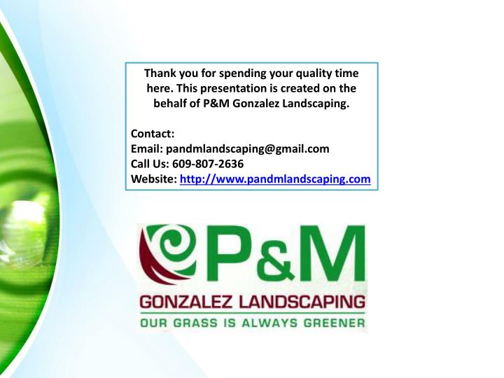 Thank you for spending your quality time here. This presentation is created on the behalf of P&M Gonzalez Landscaping.