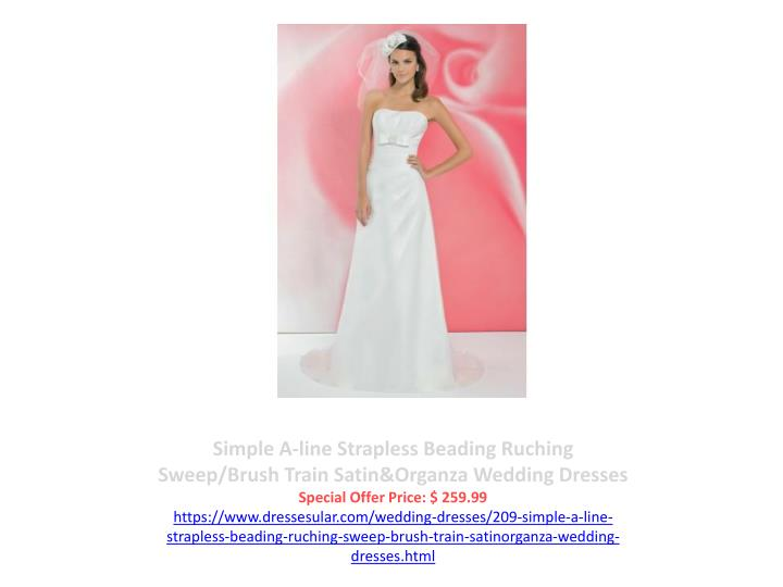 Simple A-line Strapless Beading Ruching Sweep/Brush Train Satin&Organza Wedding Dresses