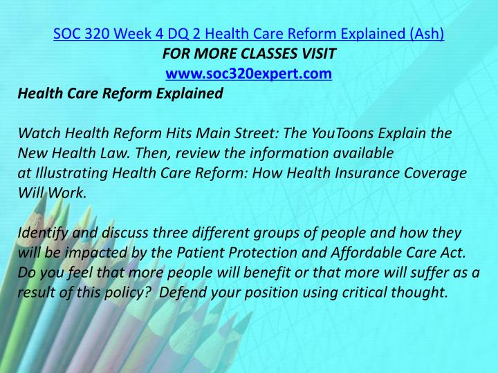 SOC 320 Week 4 DQ 2 Health Care Reform Explained (Ash)