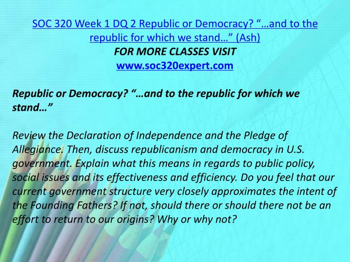 """SOC 320 Week 1 DQ 2 Republic or Democracy? """"…and to the republic for which we stand…"""" (Ash)"""