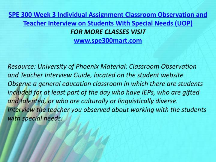 SPE 300 Week 3 Individual Assignment Classroom Observation and Teacher Interview on Students With Special Needs (UOP)