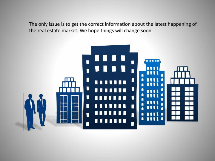 The only issue is to get the correct information about the latest happening of the real estate market. We hope things will change soon.