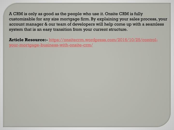 A CRM is only as good as the people who use it.Onsite CRM is fully customizable for any size mortg...