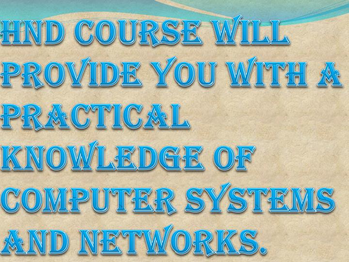 HND Course will provide you with a practical knowledge of computer systems and networks.