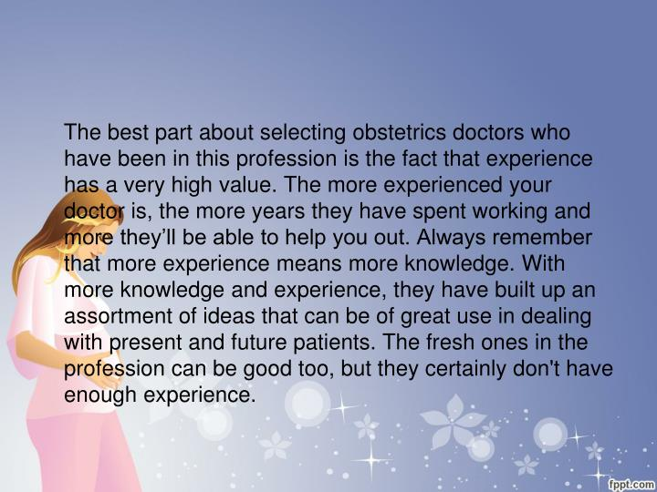 The best part about selecting obstetrics doctors who have been in this profession is the fact that experience has a very high value. The more experienced your doctor is, the more years they have spent working and more they'll be able to help you out. Always remember that more experience means more knowledge. With more knowledge and experience, they have built up an assortment of ideas that can be of great use in dealing with present and future patients. The fresh ones in the profession can be good too, but they certainly don't have enough experience.